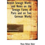British Sewage Works and Notes on the Sewage Farms of Paris and on Two German Works by Moses Nelson Baker