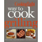 Way to Cook Grilling by Editors Of Cooking Light Magazine