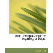 Public Worship a Study in the Psychology of Religion by John P Hylan