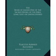 The Book of Jasher One of the Sacred Books of the Bible Long Lost or Undiscovered by Flaccus Albinus Alcuinus
