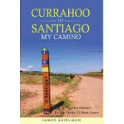 Currahoo to Santiago My Camino: A Pilgrim's Journey to the Shrine of Saint James