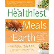 The Healthiest Meals on Earth: The Surprising, Unbiased Truth about What Meals You Should Eat and Why