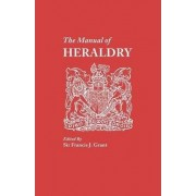 The Manual of Heraldry. a Concise Description of the Several Terms Used, and Containg a Dictionary of Every Designation in the Science by Francis J Grant
