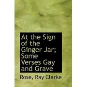 At the Sign of the Ginger Jar; Some Verses Gay and Grave by Rose Ray Clarke
