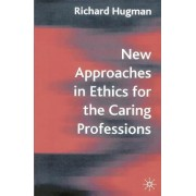 New Approaches in Ethics for the Caring Professions by Richard Hugman