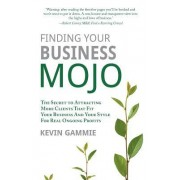 Finding Your Business Mojo: The Secret to Attracting More Clients That Fit Your Business and Your Style for Real Ongoing Profits