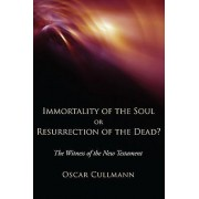 Immortality of the Soul or Resurrection of the Dead? by Oscar Cullmann