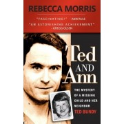 Ted and Ann - The Mystery of a Missing Child and Her Neighbor Ted Bundy by Rebecca Morris