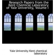 Research Papers from the Kent Chemical Laboratory of Yale University, Volume I by Y University Kent Chemical Laboratory