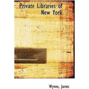 Private Libraries of New York by Wynne James