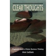 Clear Thoughts - Pragmatic Gems of Better Business Thinking by Ann Latham