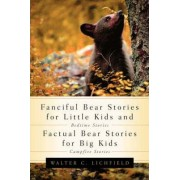 Fanciful Bear Stories for Little Kids and Factual Bear Stories for Big Kids by Walter Curtis Lichfield