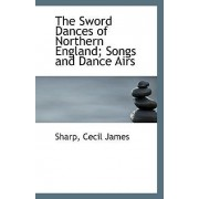 The Sword Dances of Northern England; Songs and Dance Airs by Sharp Cecil James