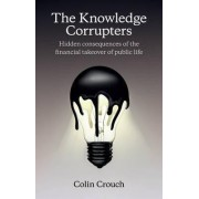 The Knowledge Corrupters: Hidden Consequences of the Financial Takeover of Public Life by Colin Crouch