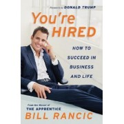 You're Hired: How To Succeed In Business & Life From The Winner Of The Apprentice by Bill Rancic