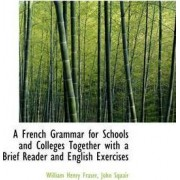 A French Grammar for Schools and Colleges Together with a Brief Reader and English Exercises by William Henry Fraser