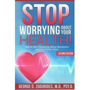 Stop Worrying about Your Health! How to Quit Obsessing about Symptoms and Feel Better Now - Second Edition by George D Zgourides