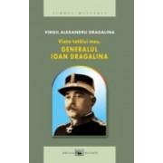Viaţa tatălui meu, generalul Ioan Dragalina.
