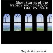 Short Stories of the Tragedy and Comedy of Life, Volume II by Guy de Maupassant