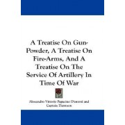 A Treatise on Gun-Powder, a Treatise on Fire-Arms, and a Treatise on the Service of Artillery in Time of War by Alessandro Vittorio Papacino D'Antoni