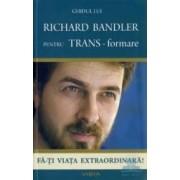 Ghidul lui Richard Bandler pentru TRANS - formare - Fa-ti viata extraordinara Richard Bandler