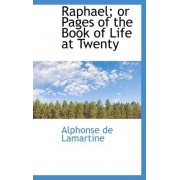 Raphael; Or Pages of the Book of Life at Twenty by Alphonse De Lamartine