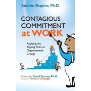 Contagious Commitment at Work: Applying the Tipping Point to Organizational Change
