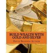 Build Wealth with Gold and Silver by David Brandon Author Phd