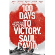 100 Days to Victory: How the Great War Was Fought and Won 1914-1918 by Saul David