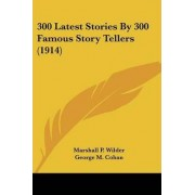 300 Latest Stories by 300 Famous Story Tellers (1914) by Marshall Pinckney Wilder