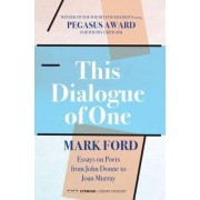 This Dialogue of One: Essays on Poets from John Donne to Joan Murray by Mark Ford