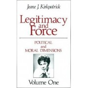 Legitimacy and Force: State Papers and Current Perspectives: Political and Moral Dimensions Volume 1 by Jeane J. Kirkpatrick