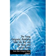 The Young Emigrants; Madelaine Tube; The Boy and the Book; And Crystal Palace by Susan Anne Livingston Ridley Sedgwick