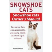 Snowshoe Cats. Snowshoe Cats Owner's Manual. Snowshoe Cats Care, Personality, Grooming, Feeding and Health All Included. by Harvey Hendisson