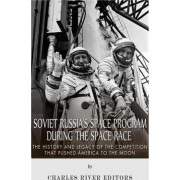 Soviet Russia's Space Program During the Space Race by Charles River Editors
