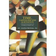 Time, Capitalism, And Alienation: A Socio-historical Inquiry Into The Making Of Modern Time by Jonathan Martineau