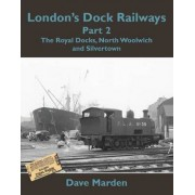 London's Dock Railways: Royal Docks, North Woolwich and Silvertown Pt. 2 by Dave Marden