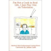 I'm Not a Cook in Real Life, I Just Play One on Television by Julian Lake