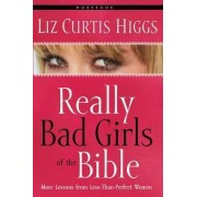 Really Bad Girls of the Bible Workbook by Liz Curtis Higgs