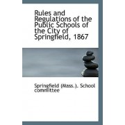 Rules and Regulations of the Public Schools of the City of Springfield, 1867 by Springfield (Mass ) School Committee