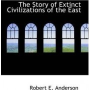 The Story of Extinct Civilizations of the East by Professor of Laboratory Medicine and Pathology and Therapeudic Radiology-Radiation Oncology Robert E Anderson