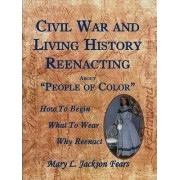 Civil War and Living History Reenacting about People of Color. How to Begin, What to Wear, Why Reenact by Mary L Jackson Fears