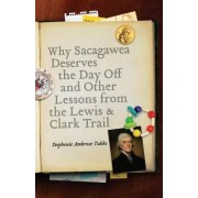 Why Sacagawea Deserves the Day off and Other Lessons from the Lewis and Clark Trail by Stephenie Ambrose Tubbs