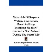 Memorials of Sergeant William Marjouram, Royal Artillery; Including Six Years' Service in New Zealand During the Maori War by William Marjouram