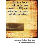 Elections Law of Indiana (in Force Sept. 1, 1906) with Instructions to Voters and Election Officers by Anonymous