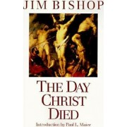 The Day Christ Died by Jim Bishop