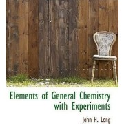 Elements of General Chemistry with Experiments by Professor John H Long