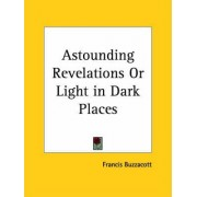 Astounding Revelations or Light in Dark Places (1909) by Francis Buzzacott