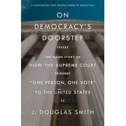 On Democracy's Doorstep: The Inside Story of How the Supreme Court Brought -One Person, One Vote- To the United States by J Douglas Smith