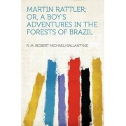 Martin Rattler; Or, a Boy's Adventures in the Forests of Brazil by R M (Robert Michael) Ballantyne